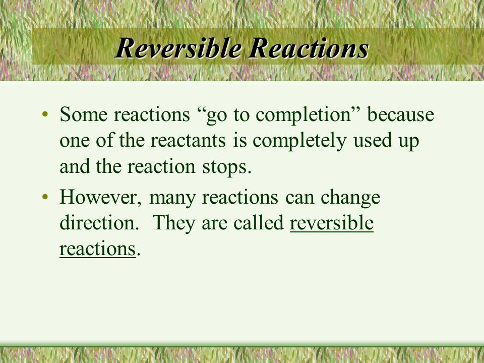 """Reversible Reactions Some reactions """"go to completion"""" because one of the reactants is completely used up and the reaction stops. However, many reacti"""