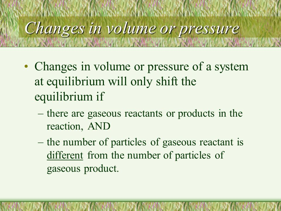 Changes in volume or pressure Changes in volume or pressure of a system at equilibrium will only shift the equilibrium if –there are gaseous reactants