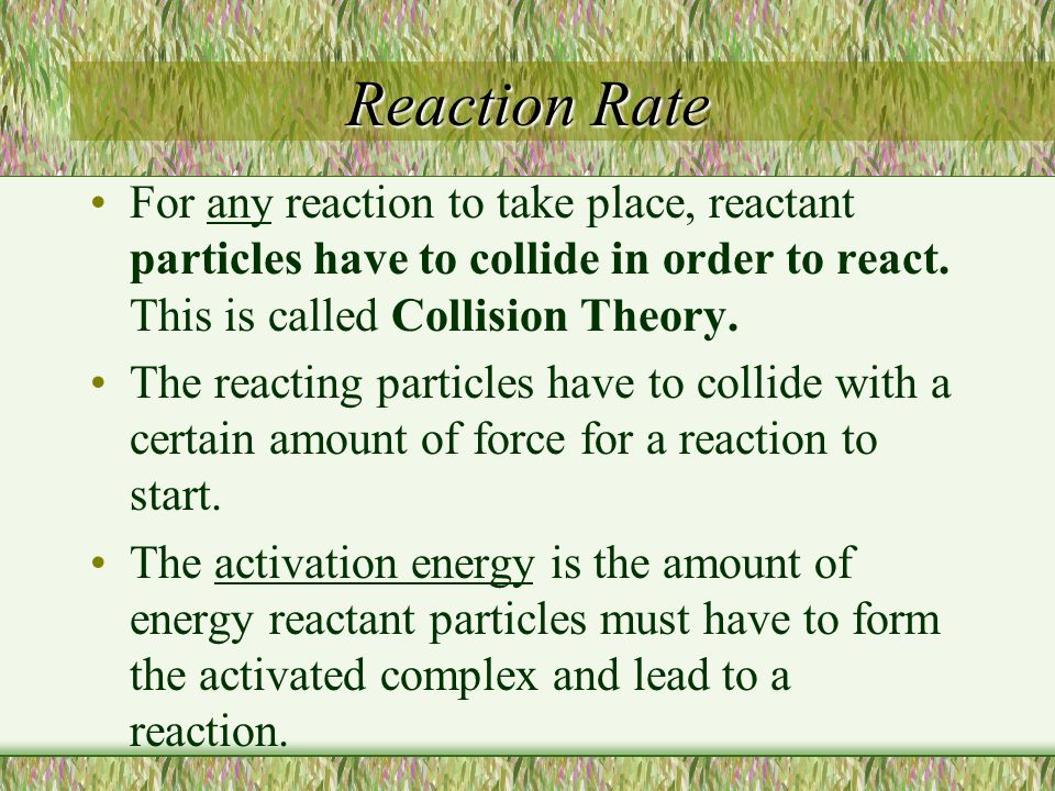 Reaction Rate For any reaction to take place, reactant particles have to collide in order to react. This is called Collision Theory. The reacting part