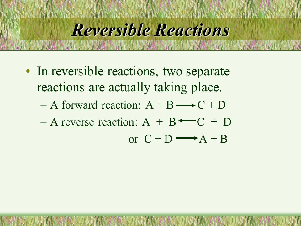 Reversible Reactions In reversible reactions, two separate reactions are actually taking place. –A forward reaction: A + B C + D –A reverse reaction: