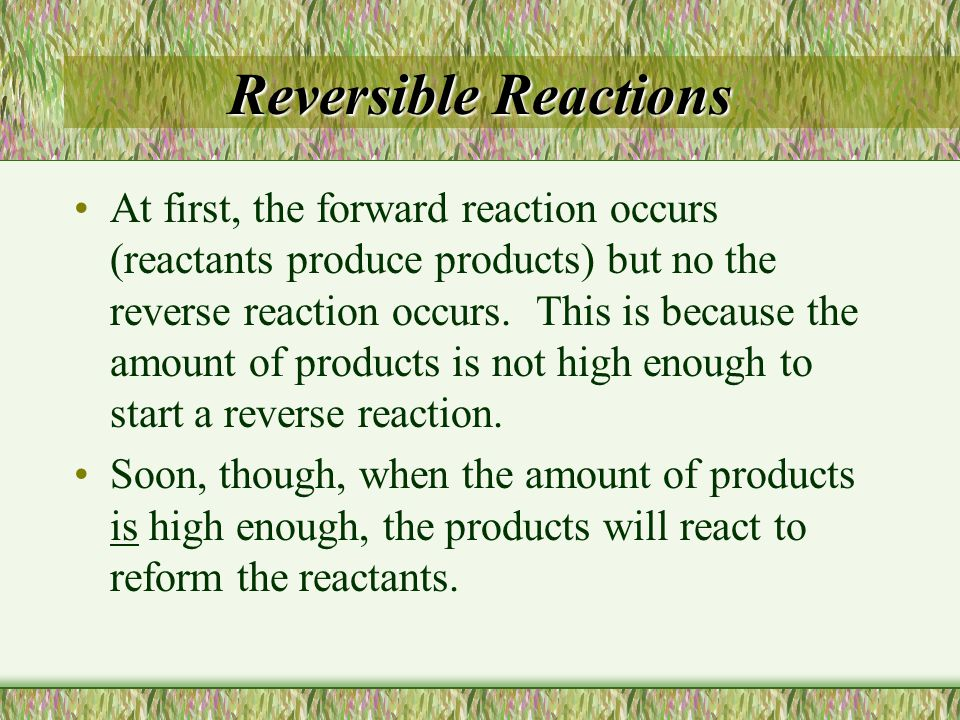 Reversible Reactions At first, the forward reaction occurs (reactants produce products) but no the reverse reaction occurs. This is because the amount