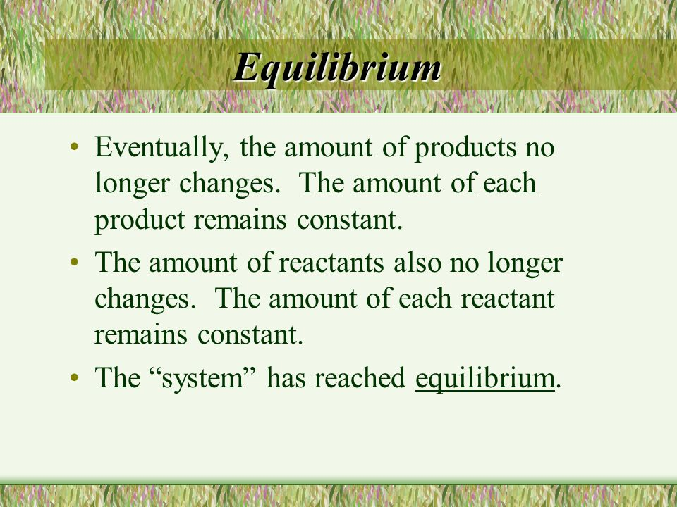 Equilibrium Eventually, the amount of products no longer changes. The amount of each product remains constant. The amount of reactants also no longer