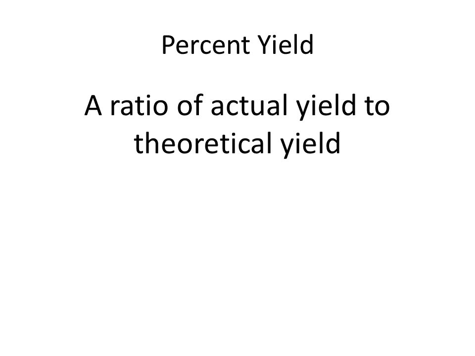 Percent Yield A ratio of actual yield to theoretical yield