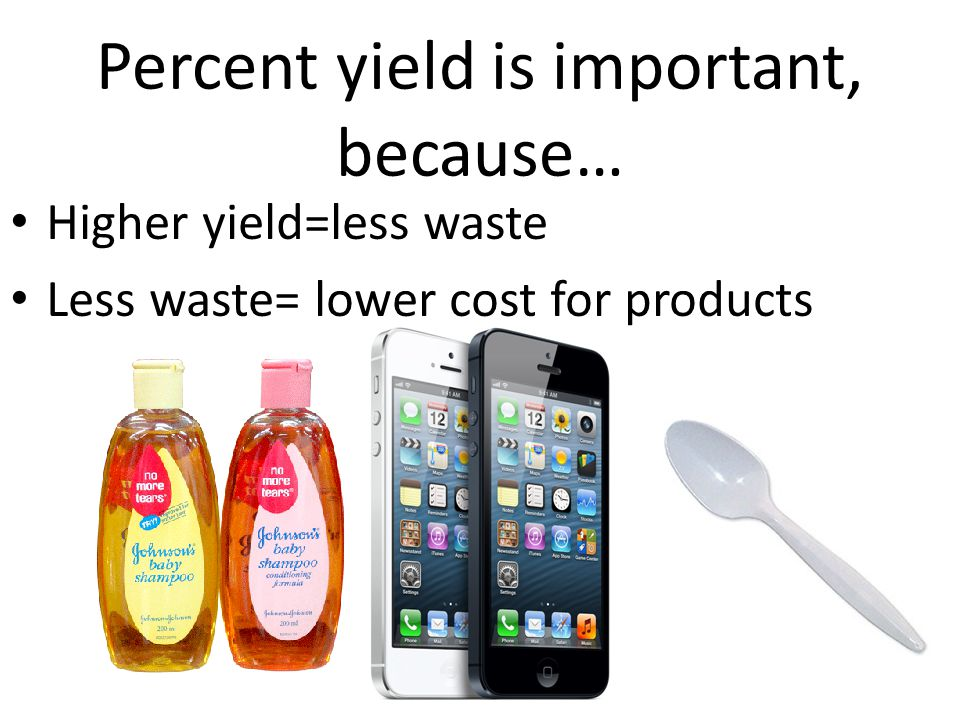 Percent yield is important, because… Higher yield=less waste Less waste= lower cost for products
