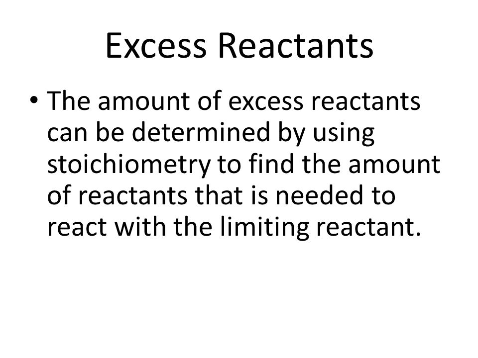 Excess Reactants The amount of excess reactants can be determined by using stoichiometry to find the amount of reactants that is needed to react with the limiting reactant.