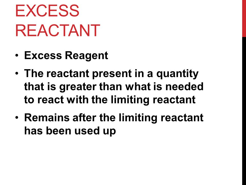 EXCESS REACTANT Excess Reagent The reactant present in a quantity that is greater than what is needed to react with the limiting reactant Remains afte