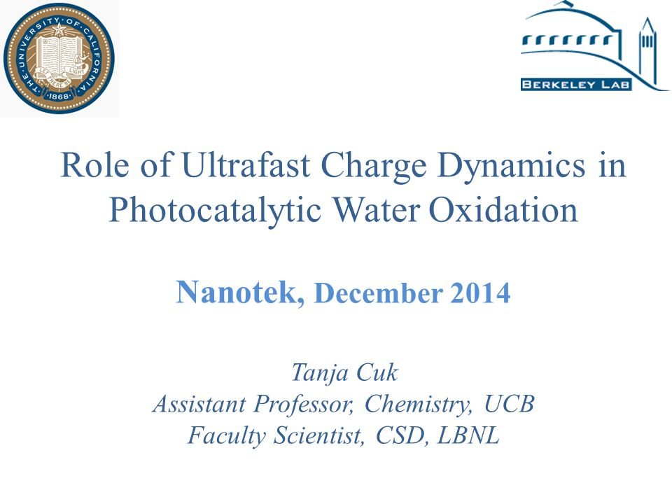 Role of Ultrafast Charge Dynamics in Photocatalytic Water Oxidation Nanotek, December 2014 Tanja Cuk Assistant Professor, Chemistry, UCB Faculty Scien