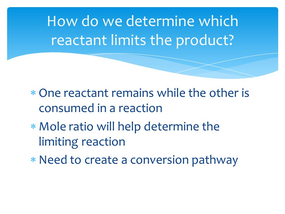  One reactant remains while the other is consumed in a reaction  Mole ratio will help determine the limiting reaction  Need to create a conversion pathway How do we determine which reactant limits the product?