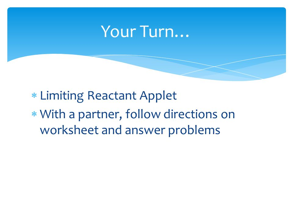  Limiting Reactant Applet  With a partner, follow directions on worksheet and answer problems Your Turn…