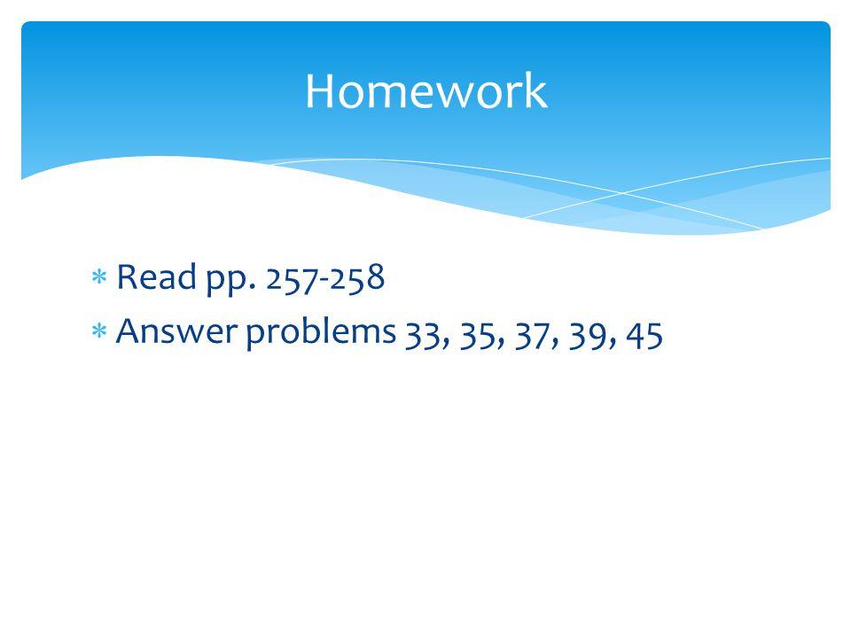  Read pp. 257-258  Answer problems 33, 35, 37, 39, 45 Homework