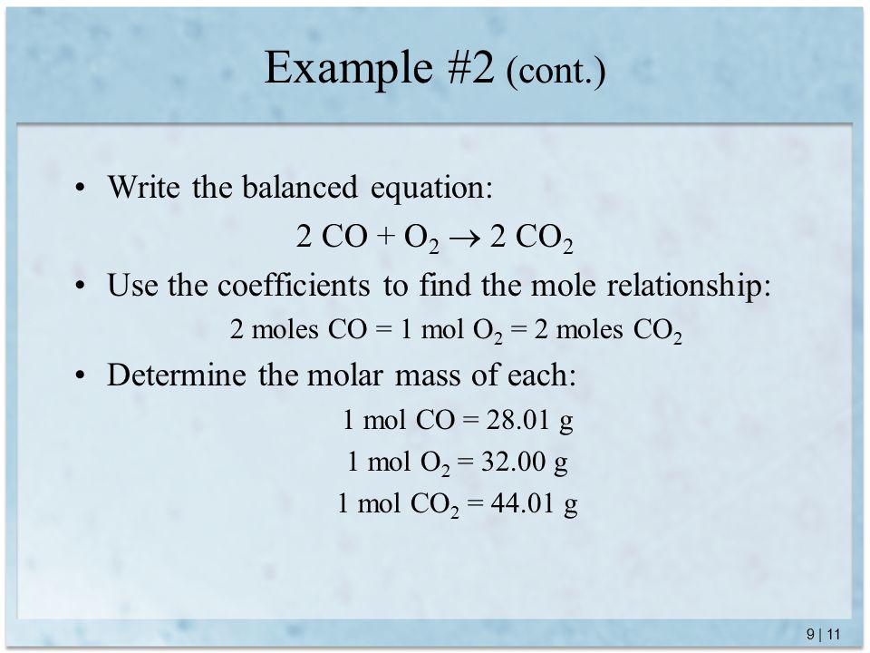 9 | 11 Example #2 (cont.) Write the balanced equation: 2 CO + O 2  2 CO 2 Use the coefficients to find the mole relationship: 2 moles CO = 1 mol O 2 = 2 moles CO 2 Determine the molar mass of each: 1 mol CO = 28.01 g 1 mol O 2 = 32.00 g 1 mol CO 2 = 44.01 g