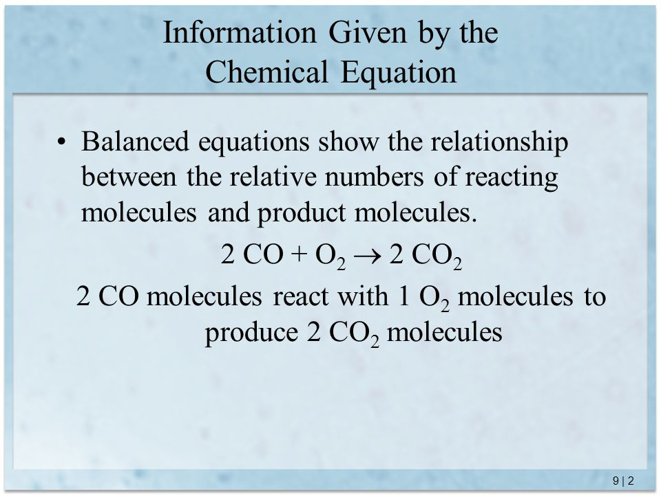 9 | 3 Since the information given is relative: 2 CO + O 2  2 CO 2 1.200 CO molecules react with 100 O 2 molecules to produce 200 CO 2 molecules 2.2 billion CO molecules react with 1 billion O 2 molecules to produce 20 billion CO 2 molecules 3.2 moles CO molecules react with 1 mole O 2 molecules to produce 2 moles CO 2 molecules 4.12 moles CO molecules react with 6 moles O 2 molecules to produce 12 moles CO 2 molecules Information Given by the Chemical Equation