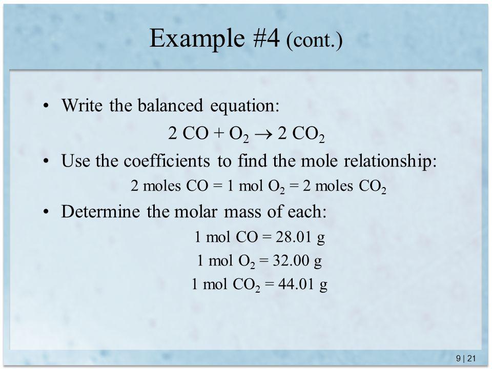 9 | 21 Example #4 (cont.) Write the balanced equation: 2 CO + O 2  2 CO 2 Use the coefficients to find the mole relationship: 2 moles CO = 1 mol O 2 = 2 moles CO 2 Determine the molar mass of each: 1 mol CO = 28.01 g 1 mol O 2 = 32.00 g 1 mol CO 2 = 44.01 g