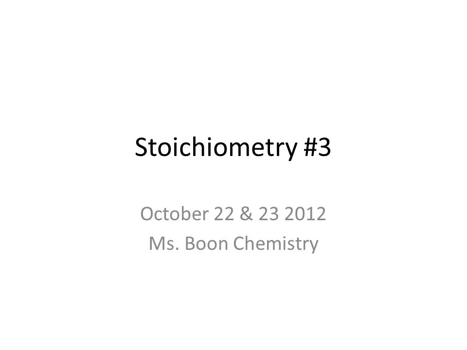 Stoichiometry #3 October 22 & 23 2012 Ms. Boon Chemistry
