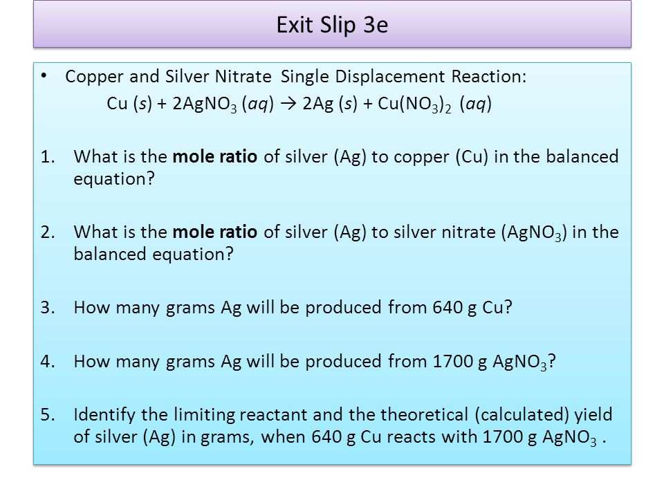 Exit Slip 3e Copper and Silver Nitrate Single Displacement Reaction: Cu (s) + 2AgNO 3 (aq) → 2Ag (s) + Cu(NO 3 ) 2 (aq) 1.What is the mole ratio of silver (Ag) to copper (Cu) in the balanced equation.