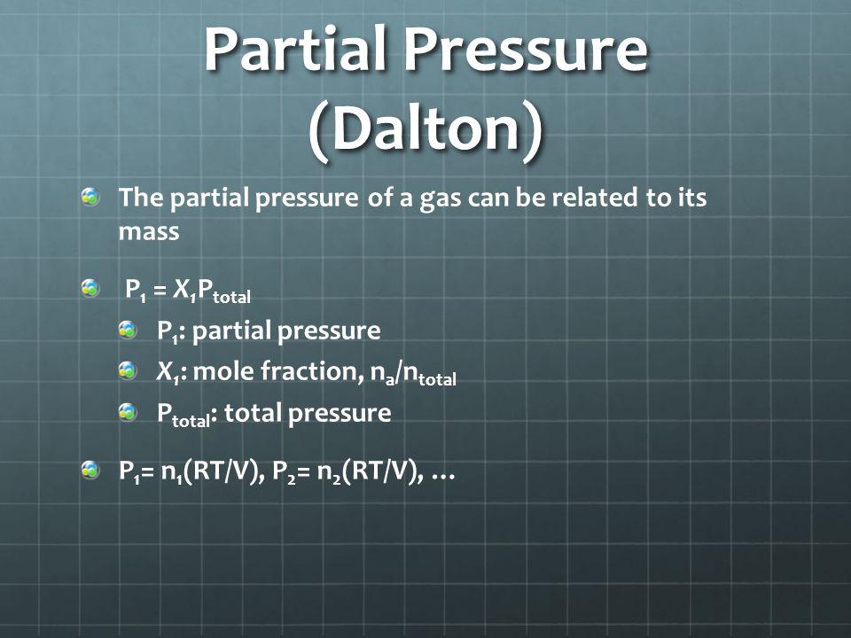 Partial Pressure (Dalton) The partial pressure of a gas can be related to its mass P 1 = X 1 P total P 1 : partial pressure X 1 : mole fraction, n a /n total P total : total pressure P 1 = n 1 (RT/V), P 2 = n 2 (RT/V), …