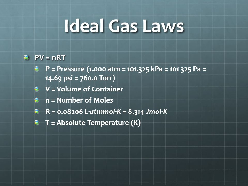 Ideal Gas Laws PV = nRT P = Pressure (1.000 atm = 101.325 kPa = 101 325 Pa = 14.69 psi = 760.0 Torr) V = Volume of Container n = Number of Moles R = 0.08206 L∙atmmol∙K = 8.314 Jmol∙K T = Absolute Temperature (K)