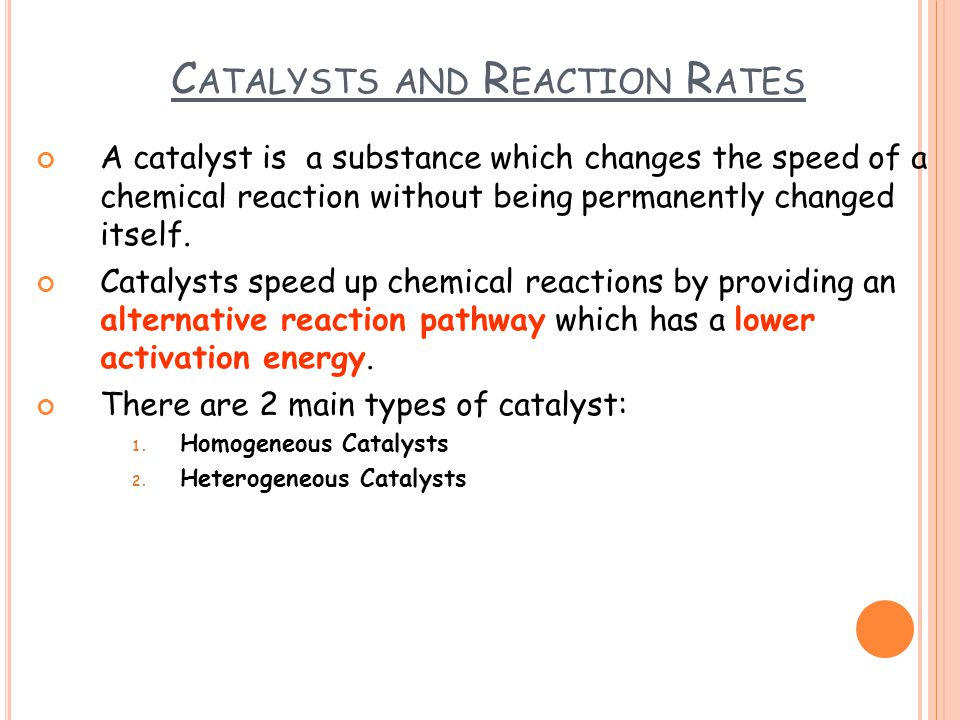 C ATALYSTS AND R EACTION R ATES A catalyst is a substance which changes the speed of a chemical reaction without being permanently changed itself. Cat