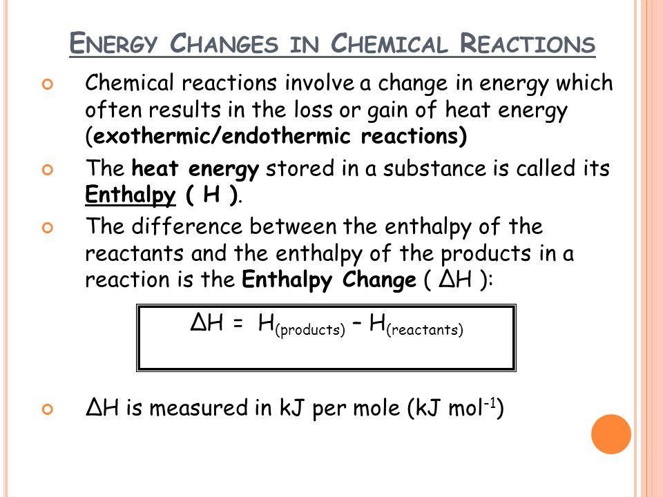 E NERGY C HANGES IN C HEMICAL R EACTIONS Chemical reactions involve a change in energy which often results in the loss or gain of heat energy (exothermic/endothermic reactions) The heat energy stored in a substance is called its Enthalpy ( H ).