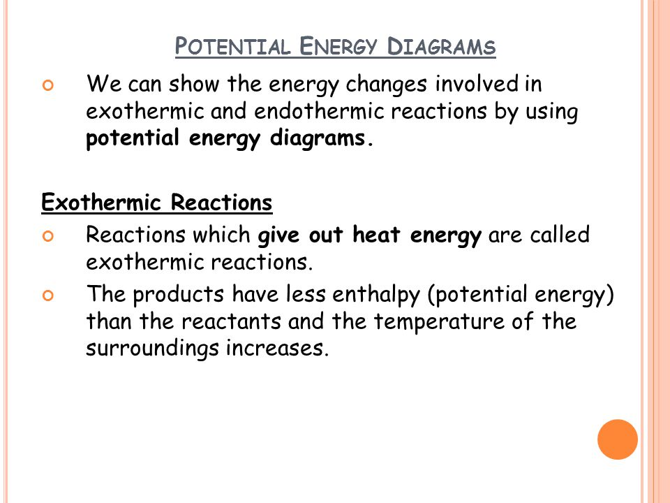 P OTENTIAL E NERGY D IAGRAMS We can show the energy changes involved in exothermic and endothermic reactions by using potential energy diagrams. Exoth