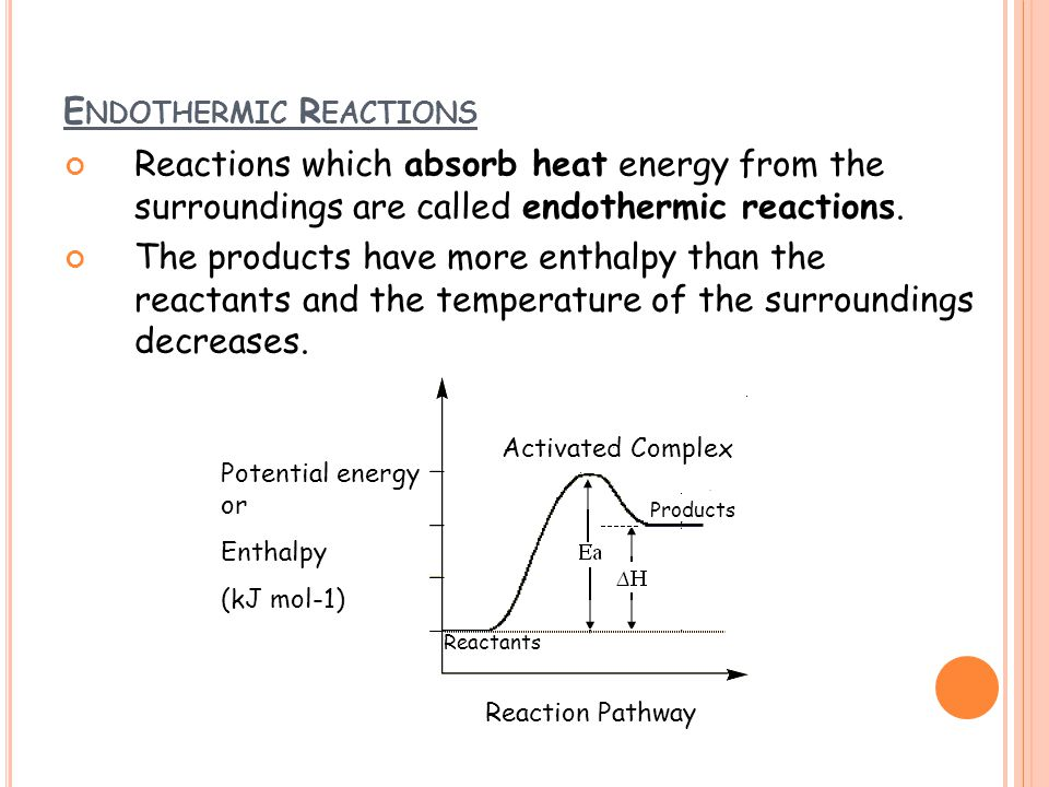 E NDOTHERMIC R EACTIONS Reactions which absorb heat energy from the surroundings are called endothermic reactions. The products have more enthalpy tha