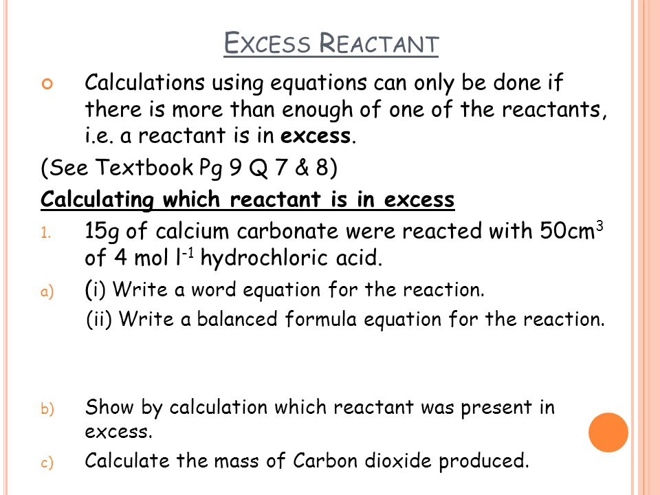 E XCESS R EACTANT Calculations using equations can only be done if there is more than enough of one of the reactants, i.e.