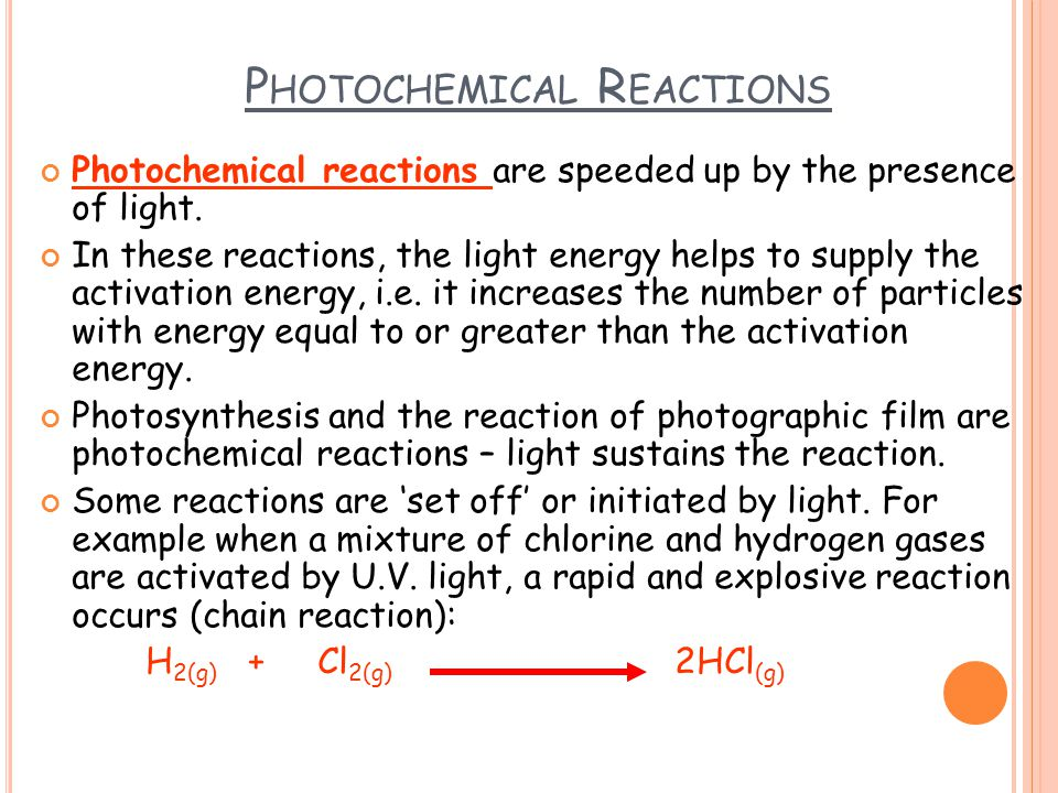 P HOTOCHEMICAL R EACTIONS Photochemical reactions are speeded up by the presence of light.