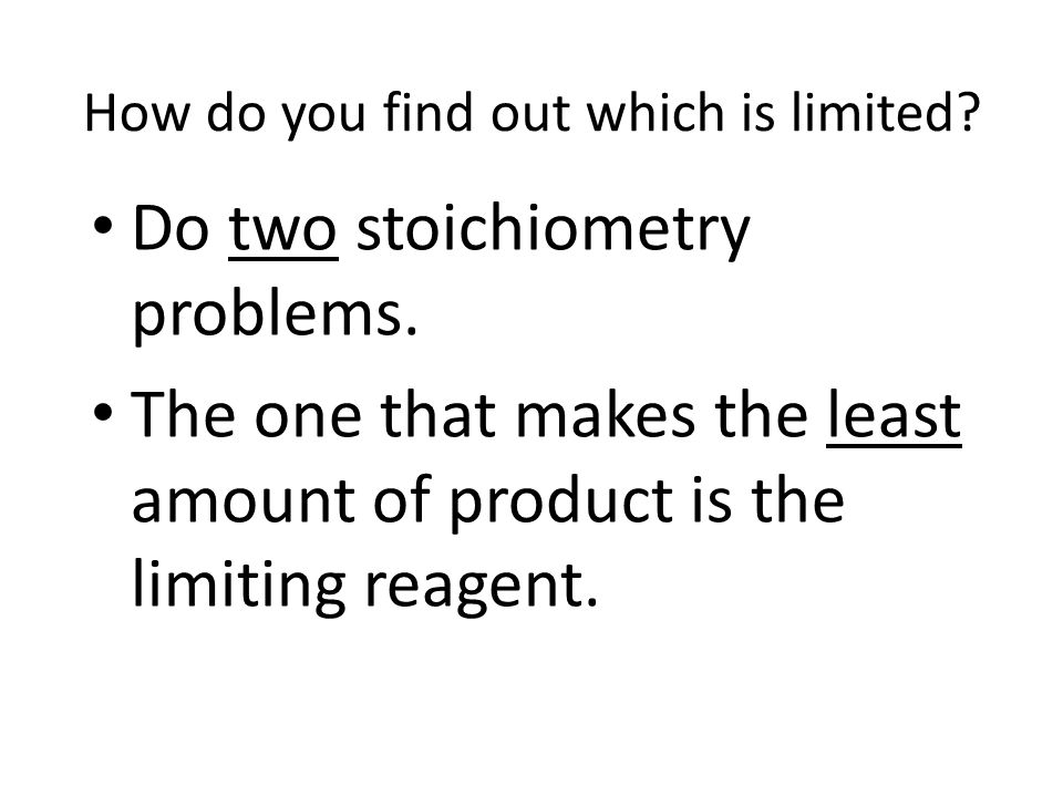 How do you find out which is limited? Do two stoichiometry problems. The one that makes the least amount of product is the limiting reagent.