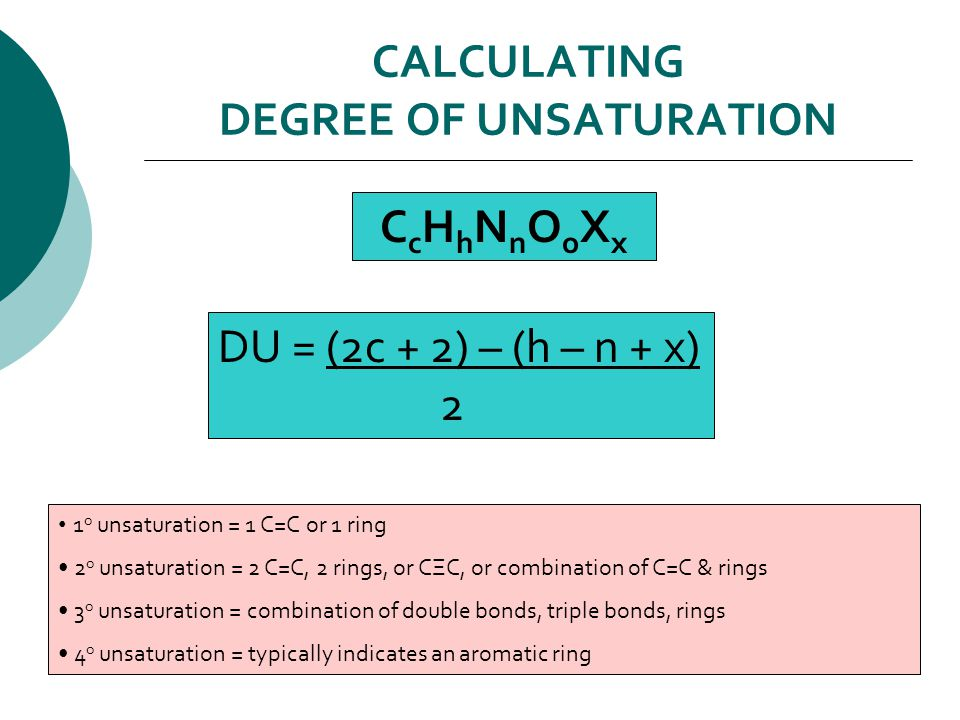 CALCULATING DEGREE OF UNSATURATION CcHhNnOoXxCcHhNnOoXx DU = (2c + 2) – (h – n + x) 2 1 o unsaturation = 1 C=C or 1 ring 2 o unsaturation = 2 C=C, 2 rings, or CΞC, or combination of C=C & rings 3 o unsaturation = combination of double bonds, triple bonds, rings 4 o unsaturation = typically indicates an aromatic ring