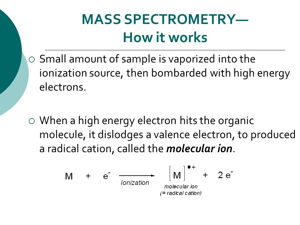 MASS SPECTROMETRY— How it works  Small amount of sample is vaporized into the ionization source, then bombarded with high energy electrons.