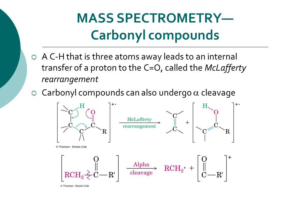 MASS SPECTROMETRY— Carbonyl compounds  A C-H that is three atoms away leads to an internal transfer of a proton to the C=O, called the McLafferty rearrangement  Carbonyl compounds can also undergo  cleavage