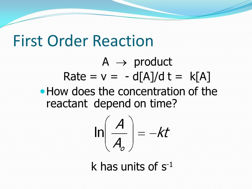First Order Reaction A  product Rate = v = - d[A]/d  t = k[A] How does the concentration of the reactant depend on time.