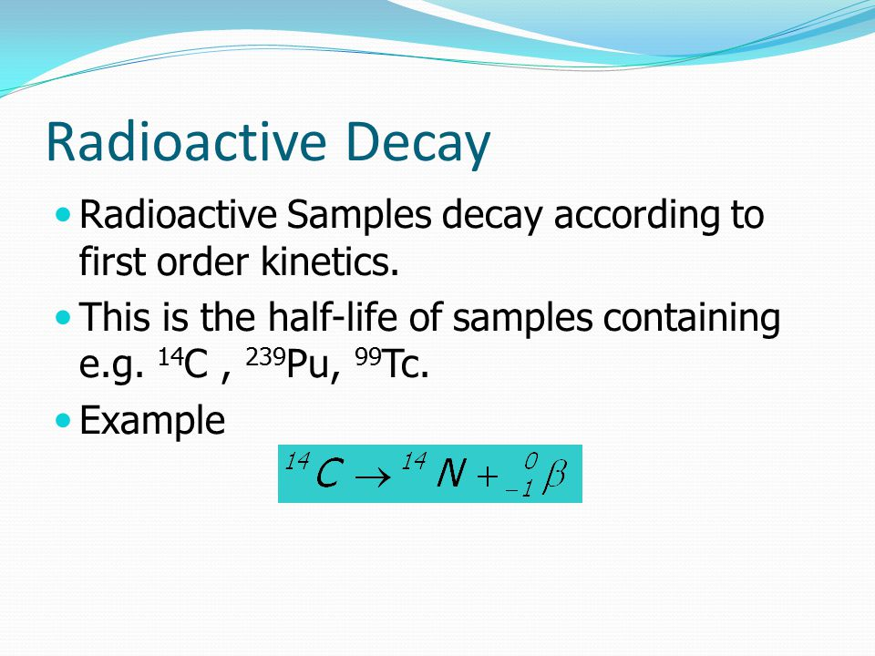 Radioactive Decay Radioactive Samples decay according to first order kinetics.