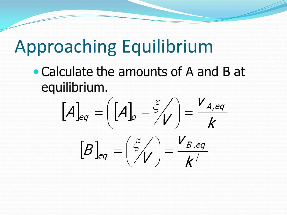 Approaching Equilibrium Calculate the amounts of A and B at equilibrium.