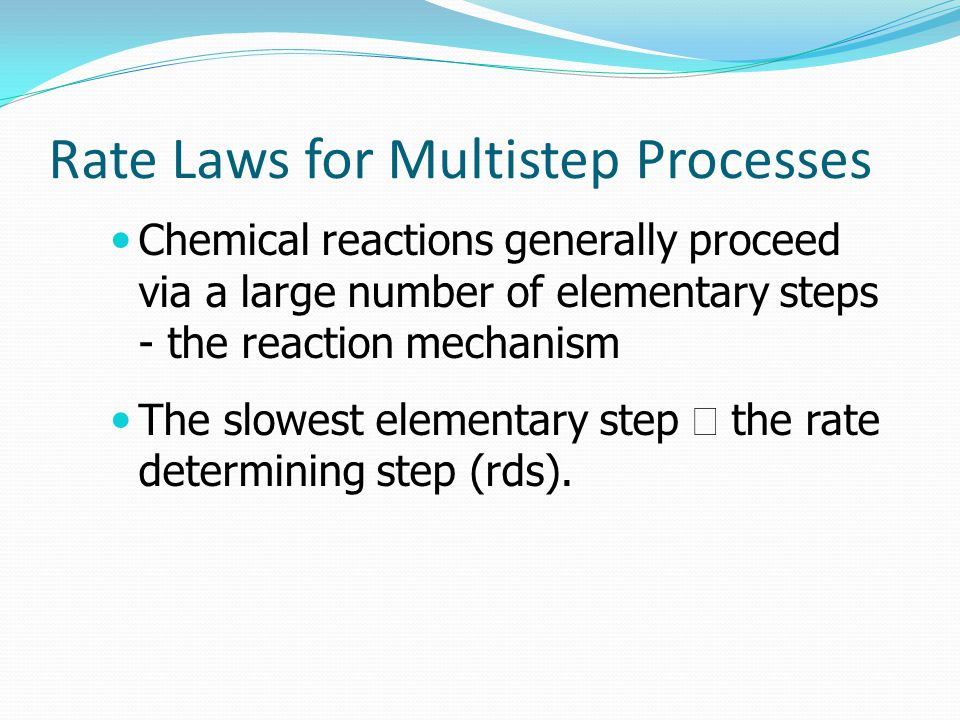 Rate Laws for Multistep Processes Chemical reactions generally proceed via a large number of elementary steps - the reaction mechanism The slowest elementary step  the rate determining step (rds).