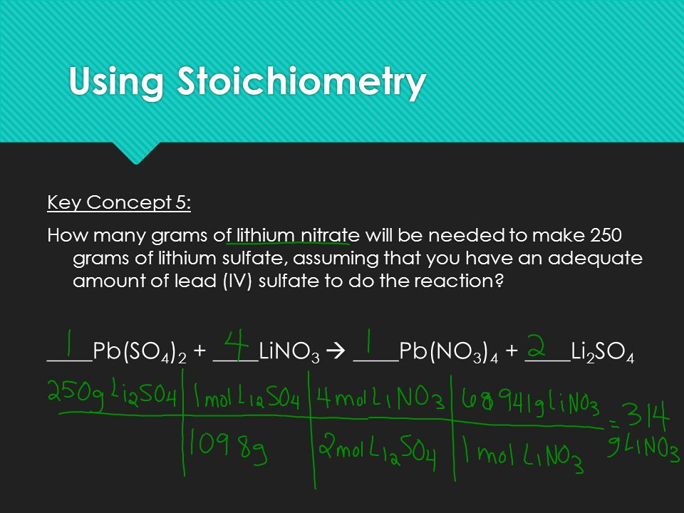 Using Stoichiometry Key Concept 5: How many grams of lithium nitrate will be needed to make 250 grams of lithium sulfate, assuming that you have an ad