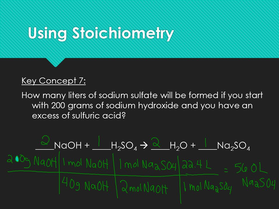 Using Stoichiometry Key Concept 7: How many liters of sodium sulfate will be formed if you start with 200 grams of sodium hydroxide and you have an ex