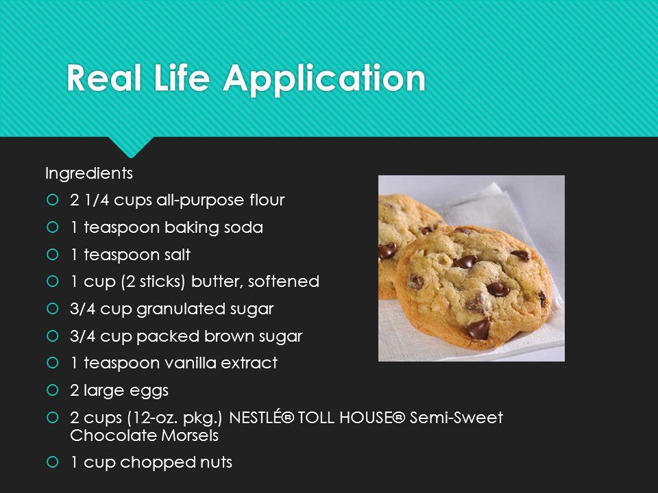 Real Life Application Ingredients  2 1/4 cups all-purpose flour  1 teaspoon baking soda  1 teaspoon salt  1 cup (2 sticks) butter, softened  3/4