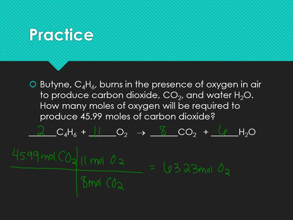 Practice  Butyne, C 4 H 6, burns in the presence of oxygen in air to produce carbon dioxide, CO 2, and water H 2 O. How many moles of oxygen will be