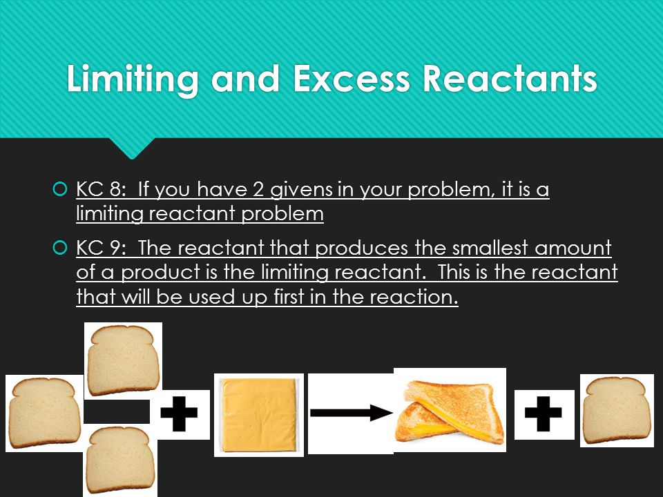 Limiting and Excess Reactants  KC 8: If you have 2 givens in your problem, it is a limiting reactant problem  KC 9: The reactant that produces the s