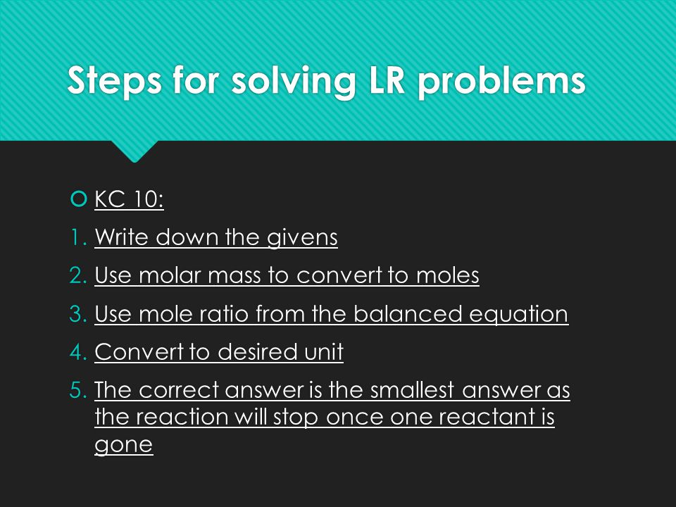 Steps for solving LR problems  KC 10: 1.Write down the givens 2.Use molar mass to convert to moles 3.Use mole ratio from the balanced equation 4.Conv