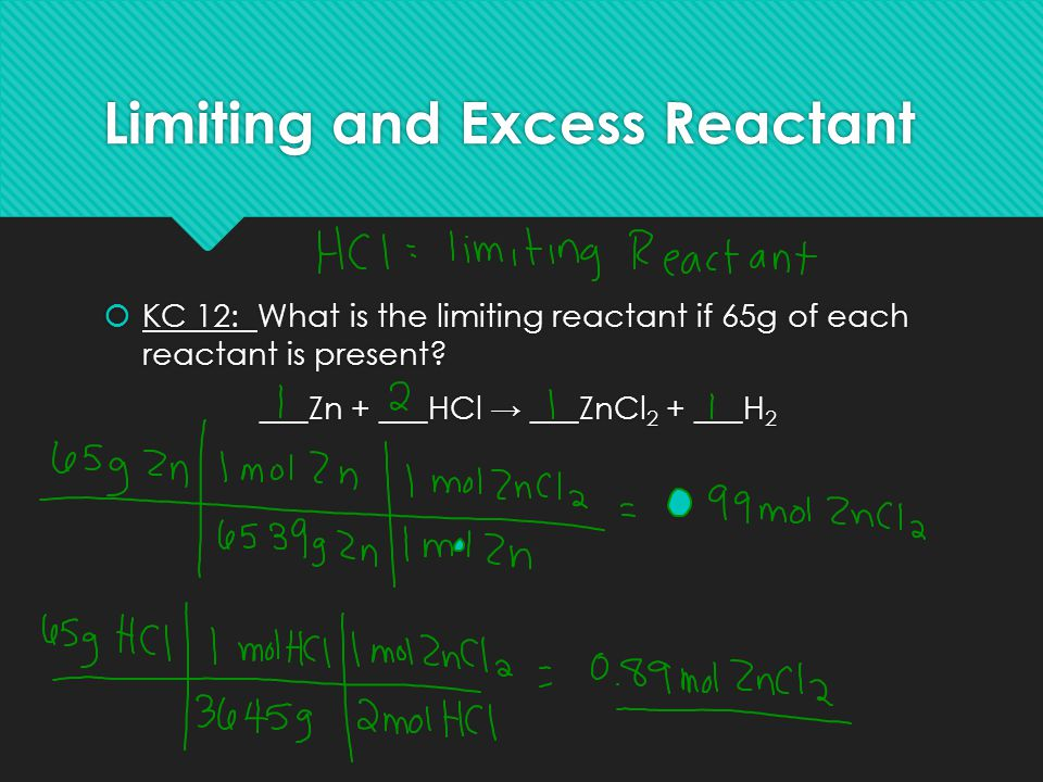 Limiting and Excess Reactant  KC 12: What is the limiting reactant if 65g of each reactant is present? ___Zn + ___HCl → ___ZnCl 2 + ___H 2  KC 12: W