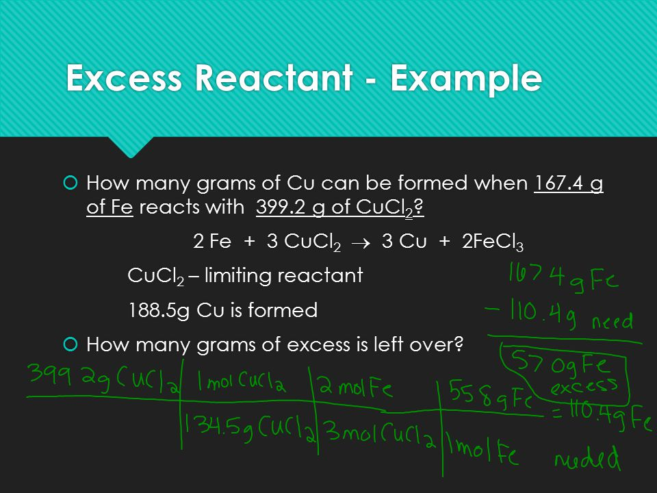 Excess Reactant - Example  How many grams of Cu can be formed when 167.4 g of Fe reacts with 399.2 g of CuCl 2 ? 2 Fe + 3 CuCl 2  3 Cu + 2FeCl 3 CuC