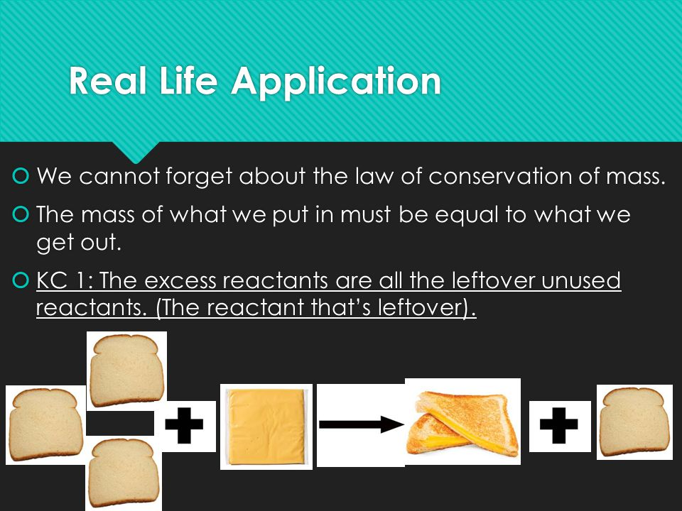 Real Life Application  We cannot forget about the law of conservation of mass.  The mass of what we put in must be equal to what we get out.  KC 1: