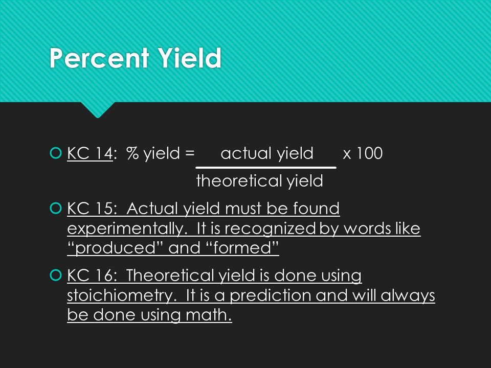 Percent Yield  KC 14: % yield = actual yieldx 100 theoretical yield  KC 15: Actual yield must be found experimentally. It is recognized by words lik