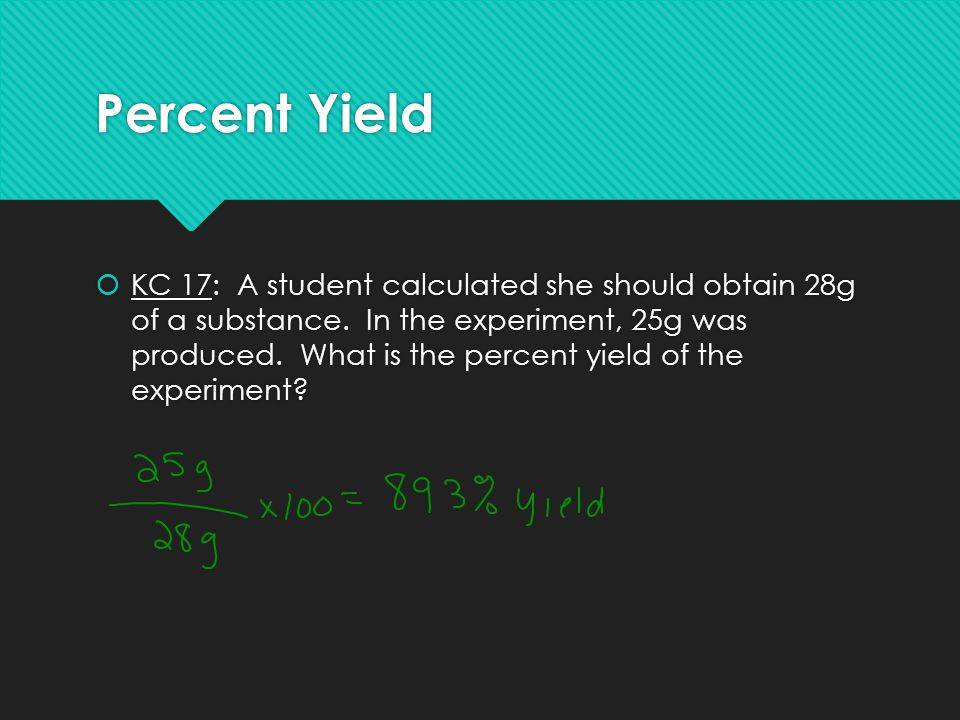 Percent Yield  KC 17: A student calculated she should obtain 28g of a substance. In the experiment, 25g was produced. What is the percent yield of th