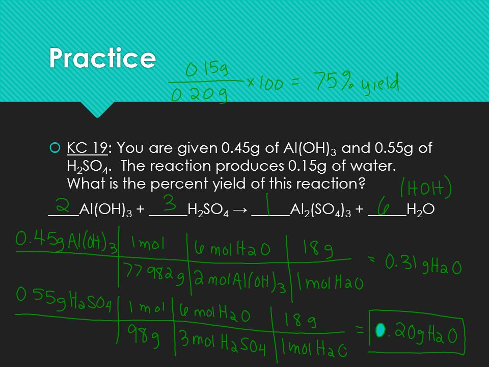 Practice  KC 19: You are given 0.45g of Al(OH) 3 and 0.55g of H 2 SO 4. The reaction produces 0.15g of water. What is the percent yield of this react