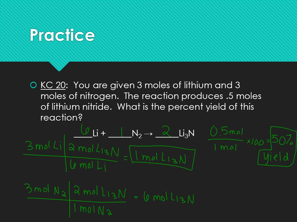 Practice  KC 20: You are given 3 moles of lithium and 3 moles of nitrogen. The reaction produces.5 moles of lithium nitride. What is the percent yiel