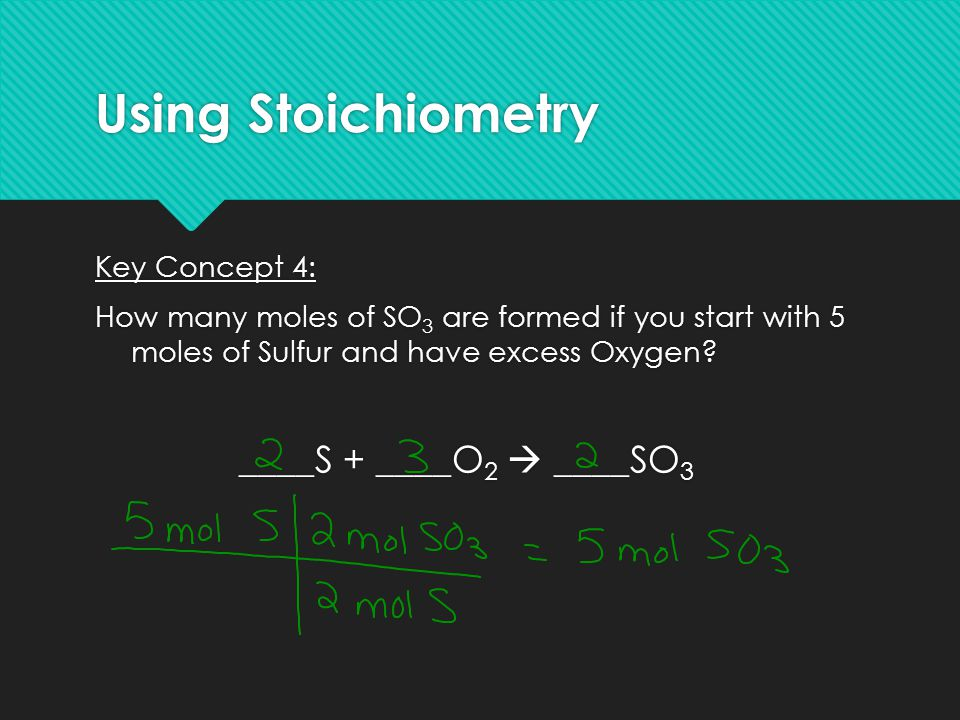 Using Stoichiometry Key Concept 4: How many moles of SO 3 are formed if you start with 5 moles of Sulfur and have excess Oxygen? ____S + ____O 2  ___