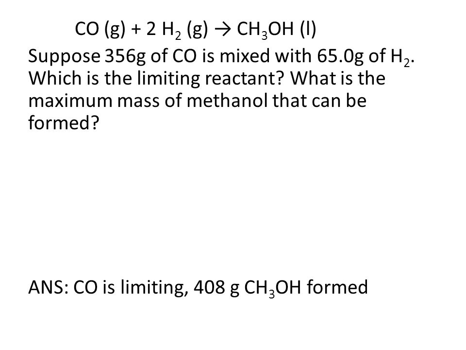 CO (g) + 2 H 2 (g) → CH 3 OH (l) Suppose 356g of CO is mixed with 65.0g of H 2. Which is the limiting reactant? What is the maximum mass of methanol t